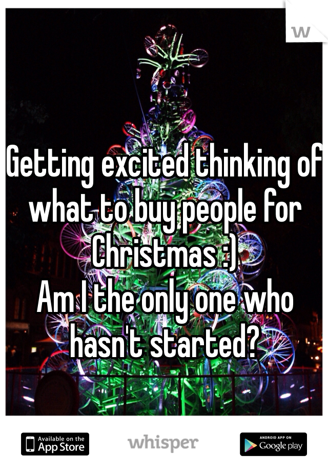 Getting excited thinking of what to buy people for Christmas :) Am I the only one who hasn't started?