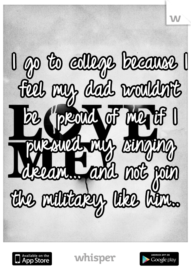 I go to college because I feel my dad wouldn't be  proud of me if I pursued my singing dream... and not join the military like him..