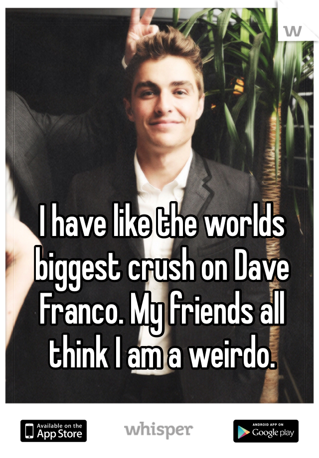 I have like the worlds biggest crush on Dave Franco. My friends all think I am a weirdo.