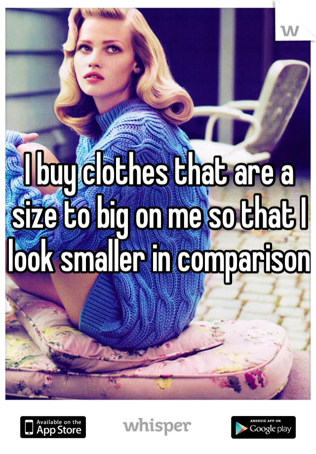I buy clothes that are a size to big on me so that I look smaller in comparison