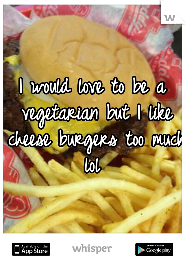 I would love to be a vegetarian but I like cheese burgers too much lol