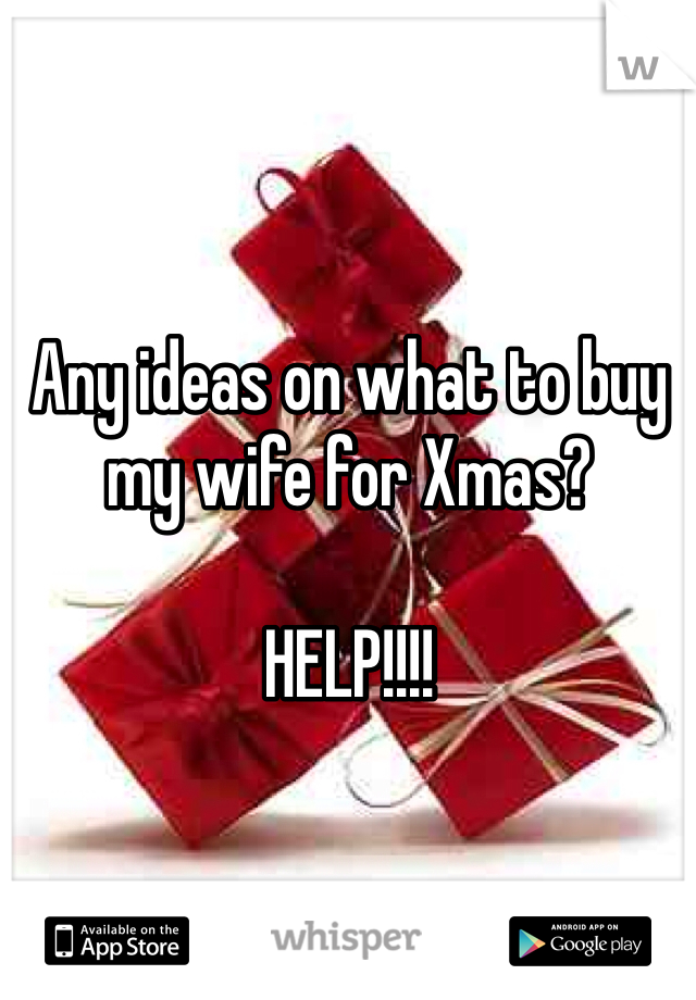 Any ideas on what to buy my wife for Xmas?  HELP!!!!