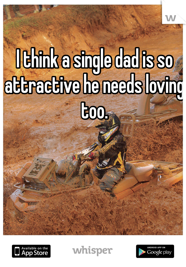 I think a single dad is so attractive he needs loving too.