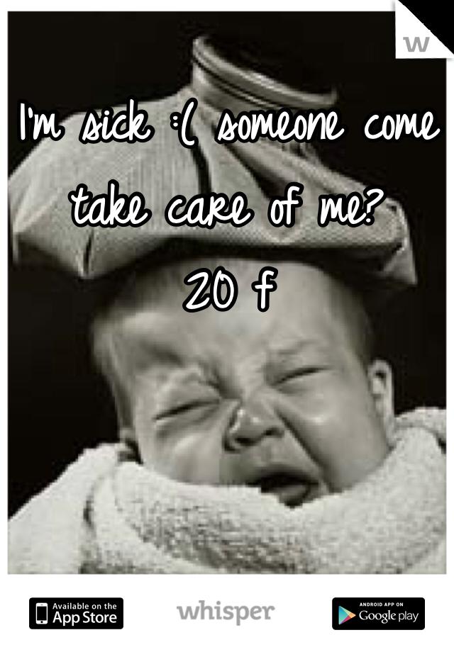 I'm sick :( someone come take care of me? 20 f
