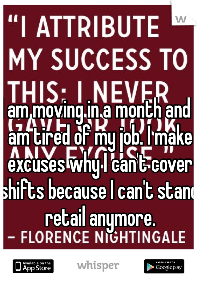 I am moving in a month and I am tired of my job. I make excuses why I can't cover shifts because I can't stand retail anymore.