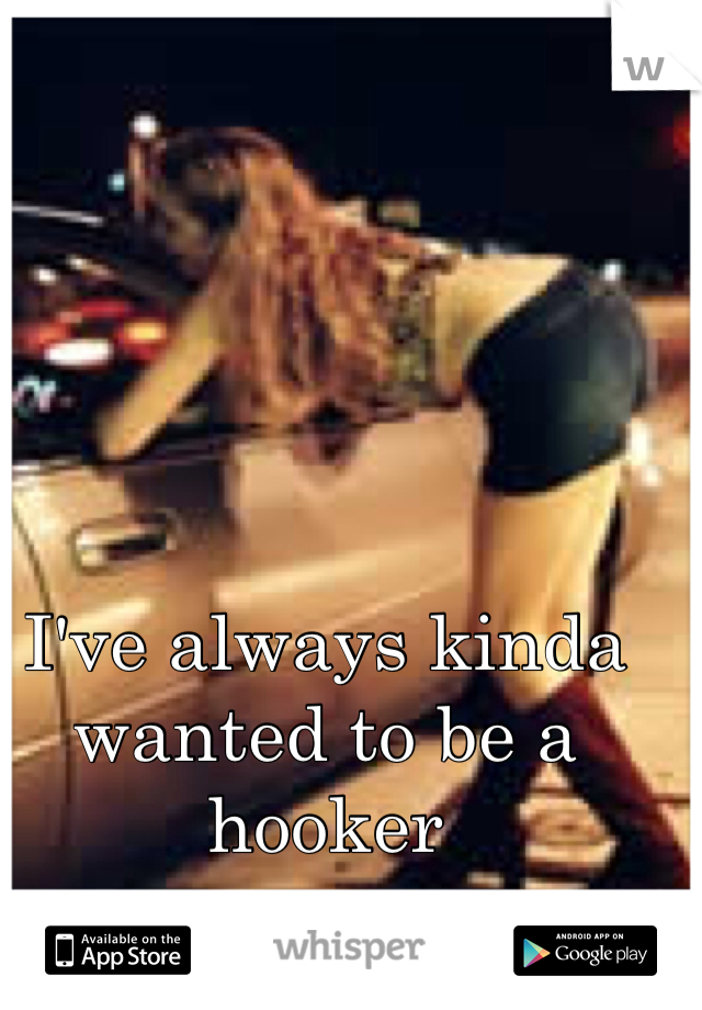 I've always kinda wanted to be a hooker