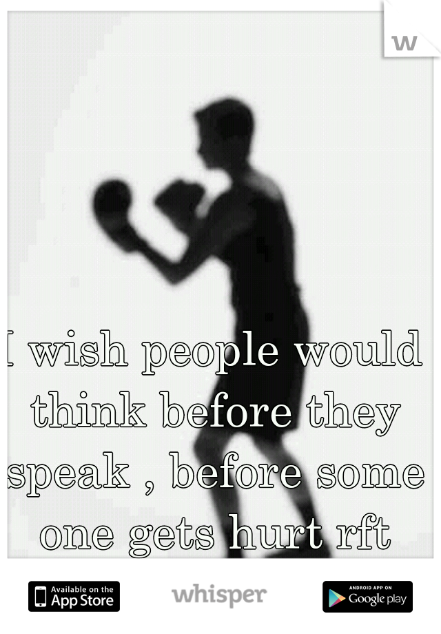 I wish people would think before they speak , before some one gets hurt rft