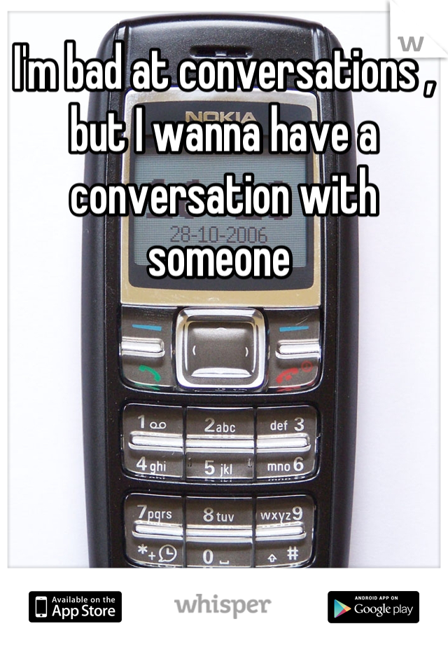I'm bad at conversations , but I wanna have a conversation with someone