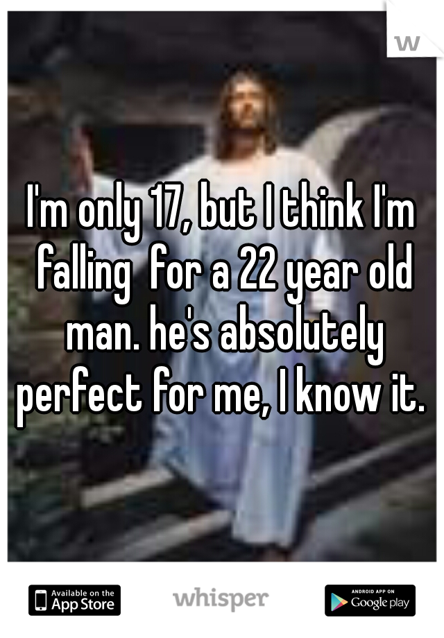 I'm only 17, but I think I'm falling  for a 22 year old man. he's absolutely perfect for me, I know it.