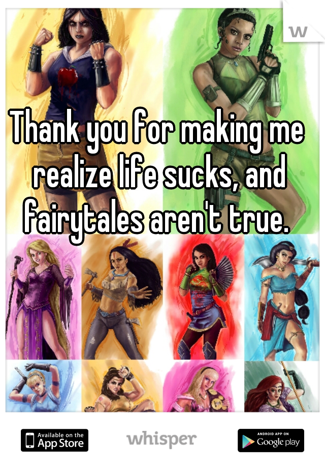 Thank you for making me realize life sucks, and fairytales aren't true.