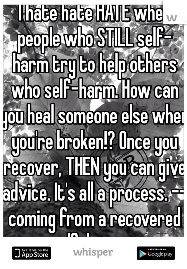 I hate hate HATE when people who STILL self-harm try to help others who self-harm. How can you heal someone else when you're broken!? Once you recover, THEN you can give advice. It's all a process. --coming from a recovered self-harmer