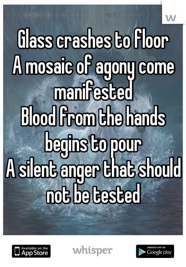 Glass crashes to floor A mosaic of agony come manifested Blood from the hands begins to pour A silent anger that should not be tested