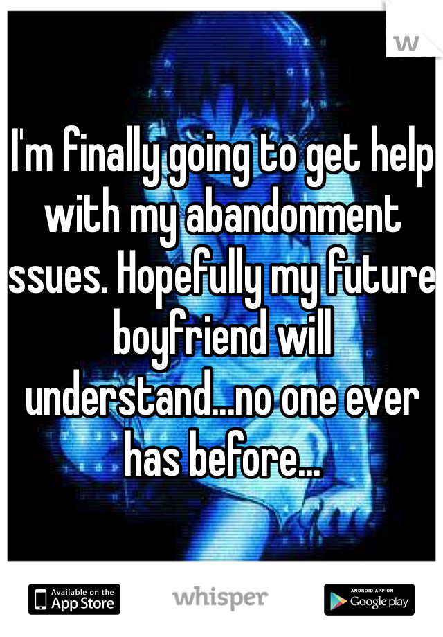 I'm finally going to get help with my abandonment issues. Hopefully my future boyfriend will understand...no one ever has before...