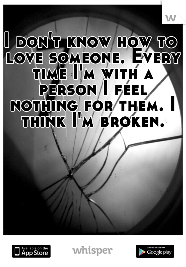 I don't know how to love someone. Every time I'm with a person I feel nothing for them. I think I'm broken.