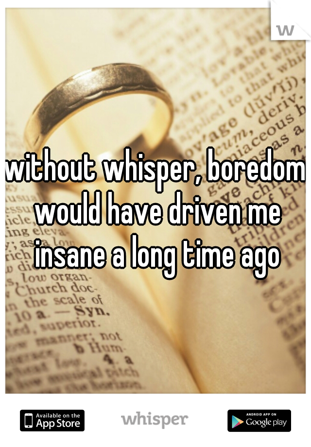 without whisper, boredom would have driven me insane a long time ago
