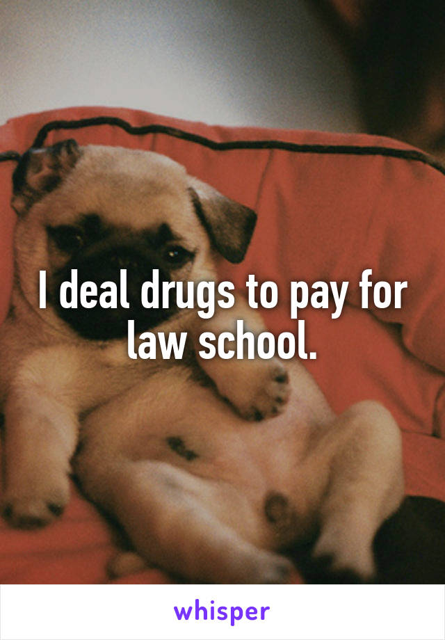 I deal drugs to pay for law school.