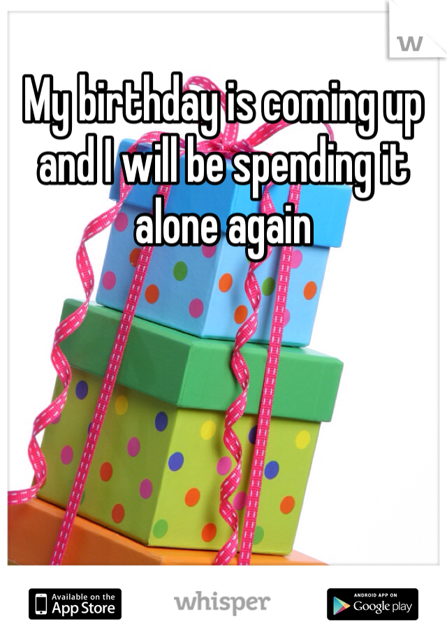 My birthday is coming up and I will be spending it alone again