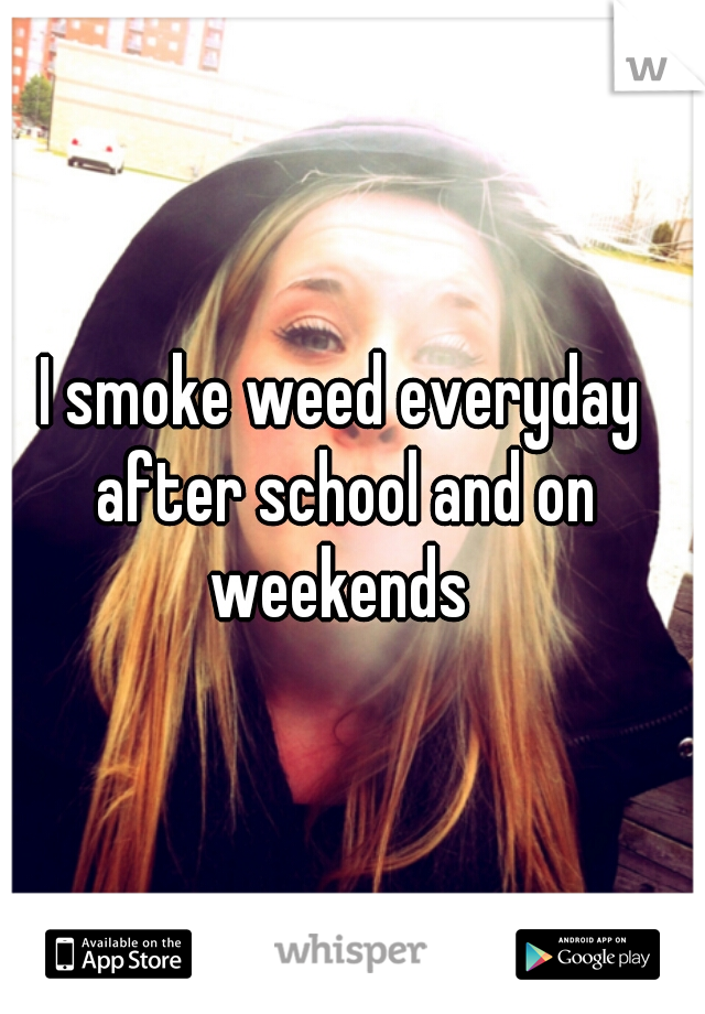 I smoke weed everyday after school and on weekends