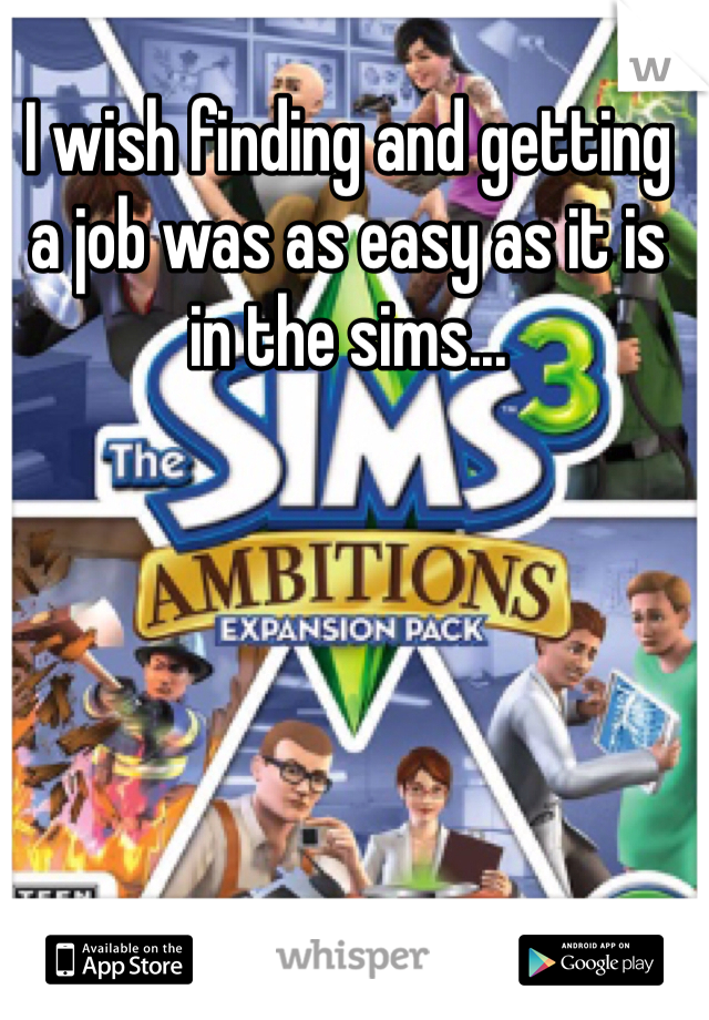I wish finding and getting a job was as easy as it is in the sims...