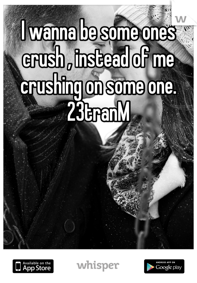 I wanna be some ones crush , instead of me crushing on some one.  23tranM