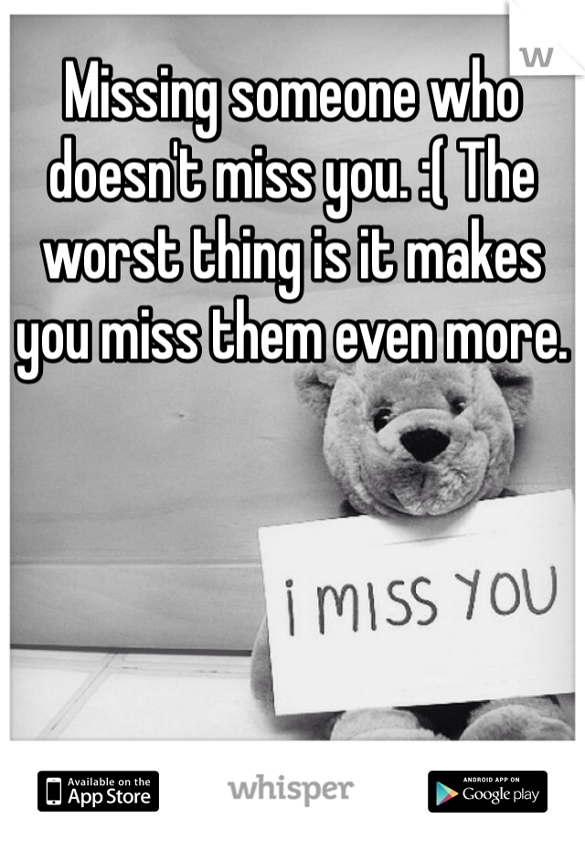 Missing someone who doesn't miss you. :( The worst thing is it makes you miss them even more.