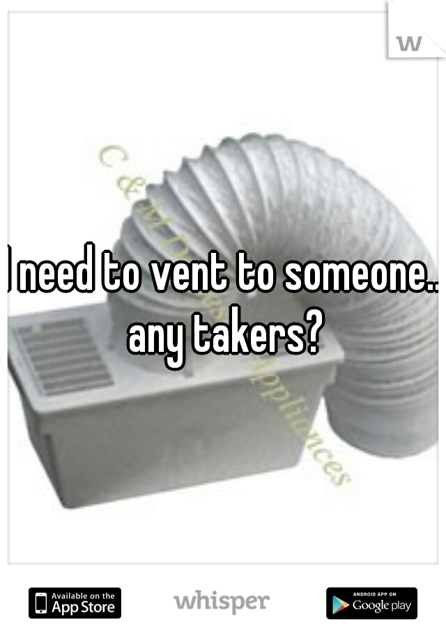 I need to vent to someone.. any takers?