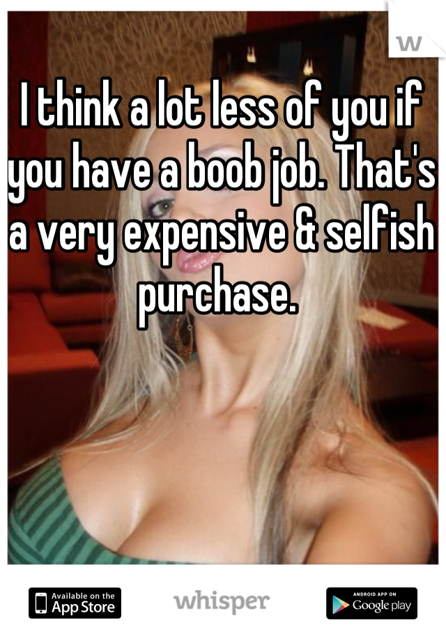 I think a lot less of you if you have a boob job. That's a very expensive & selfish purchase.