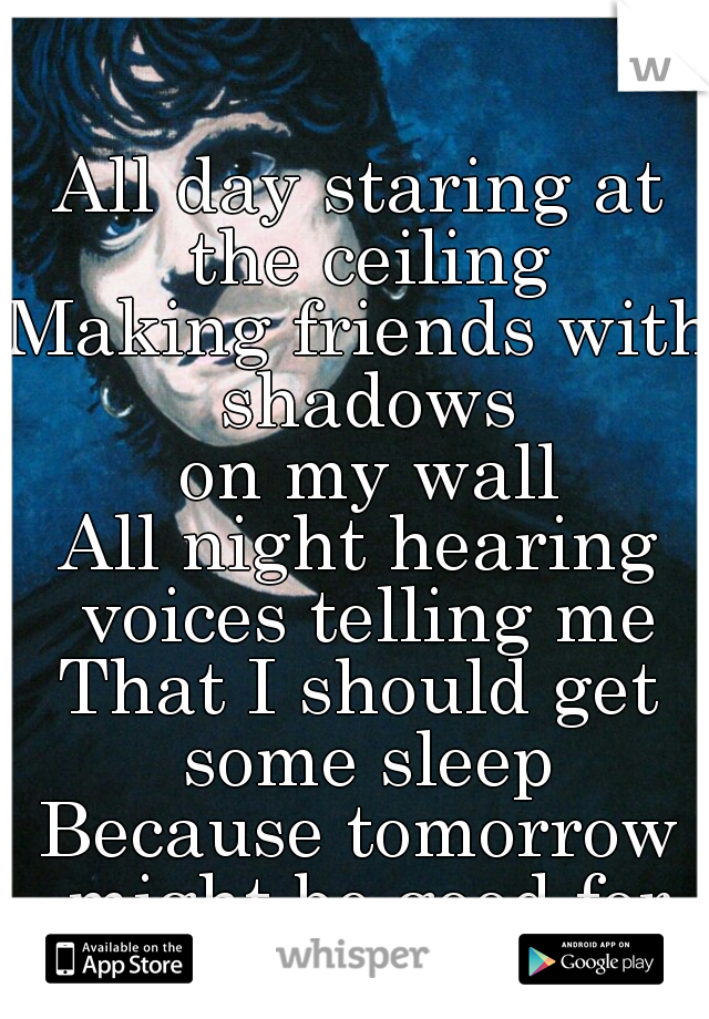 All day staring at the ceiling Making friends with shadows  on my wall All night hearing voices telling me That I should get some sleep Because tomorrow might be good for something