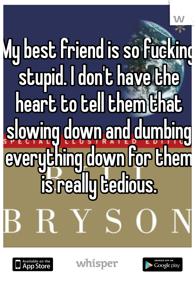 My best friend is so fucking stupid. I don't have the heart to tell them that slowing down and dumbing everything down for them is really tedious.