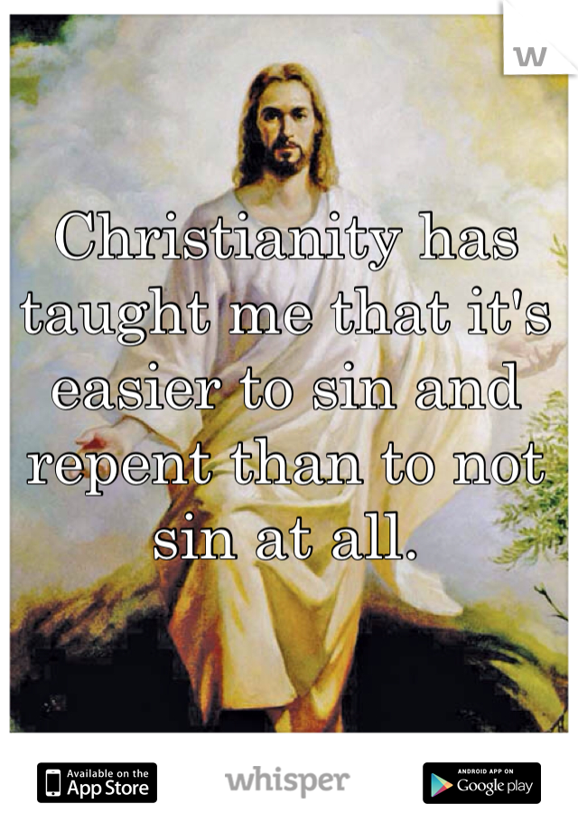 Christianity has taught me that it's easier to sin and repent than to not sin at all.