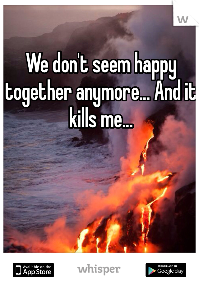 We don't seem happy together anymore... And it kills me...