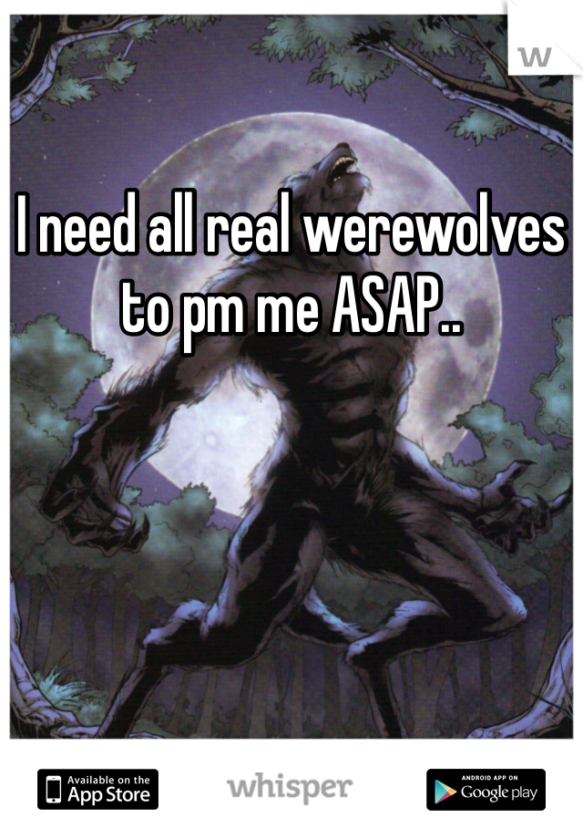 I need all real werewolves to pm me ASAP..