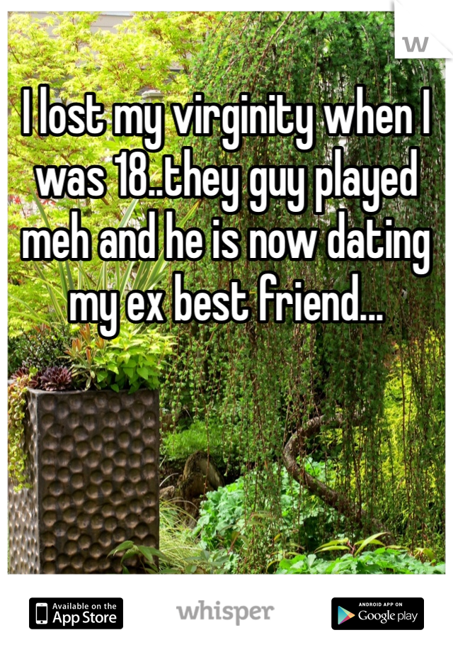 I lost my virginity when I was 18..they guy played meh and he is now dating my ex best friend...