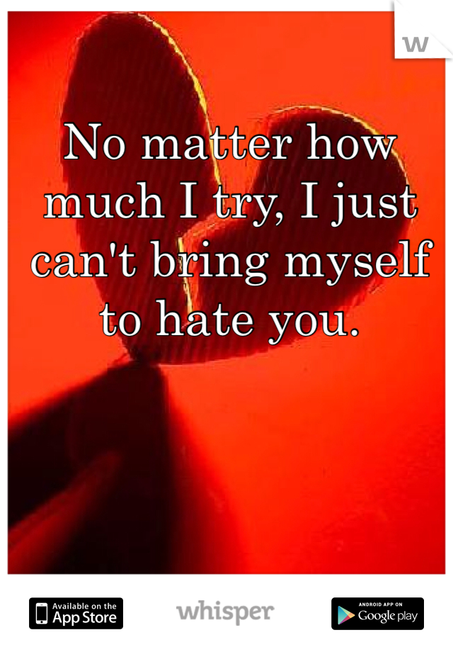 No matter how much I try, I just can't bring myself to hate you.