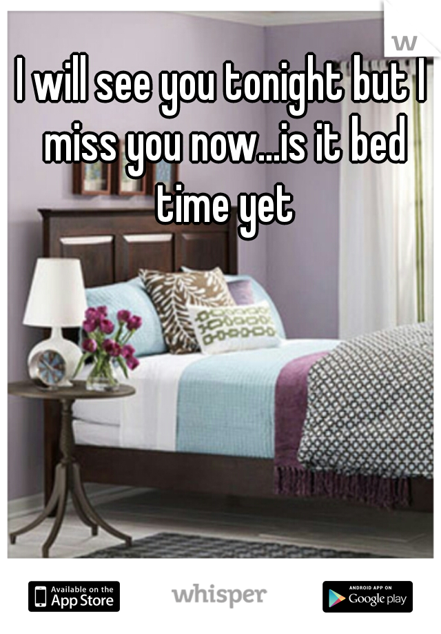 I will see you tonight but I miss you now...is it bed time yet