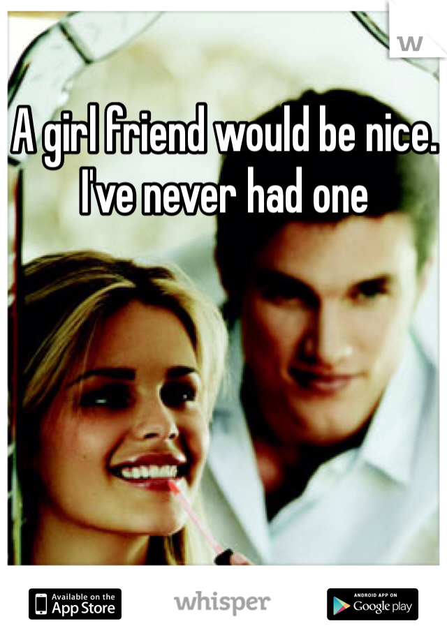 A girl friend would be nice. I've never had one