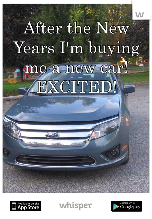 After the New Years I'm buying me a new car! EXCITED!