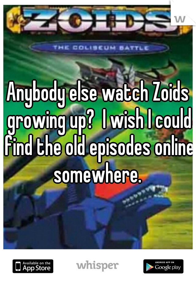 Anybody else watch Zoids growing up?  I wish I could find the old episodes online somewhere.