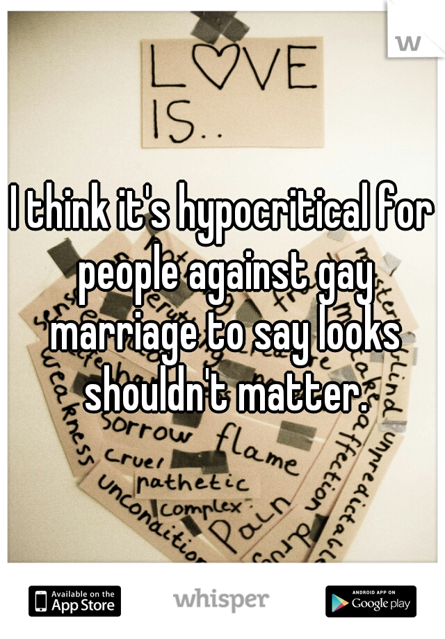 I think it's hypocritical for people against gay marriage to say looks shouldn't matter.