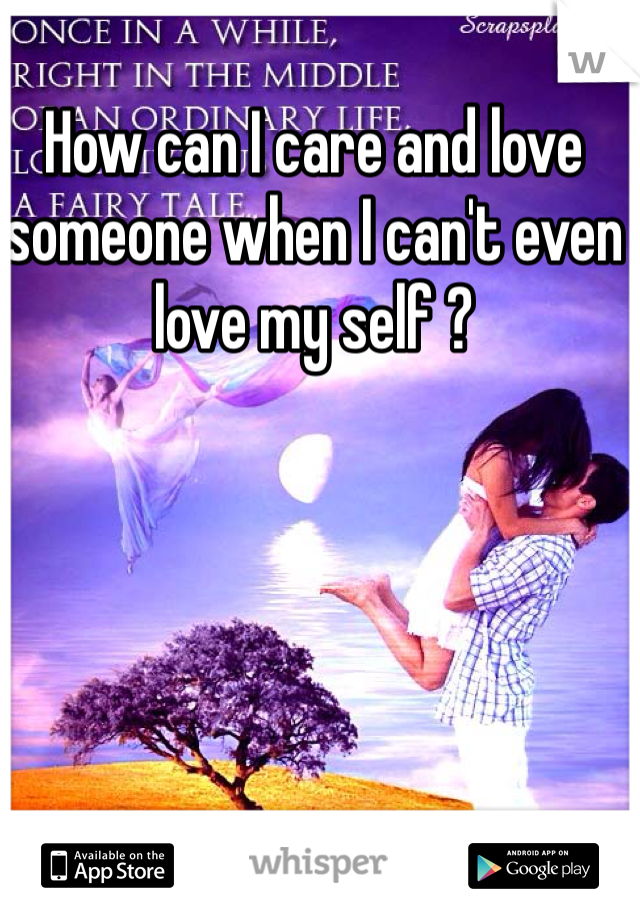 How can I care and love someone when I can't even love my self ?