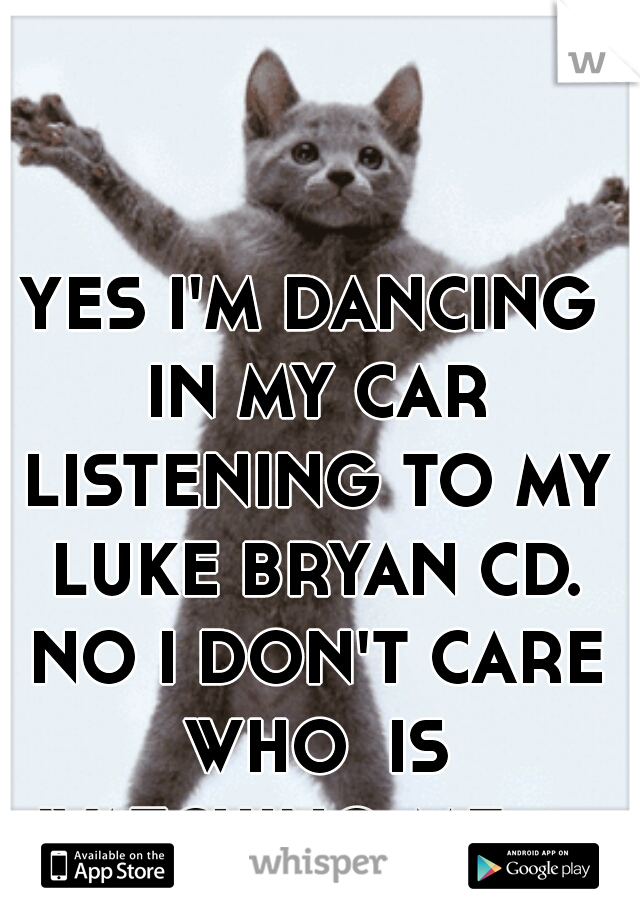 YES I'M DANCING IN MY CAR LISTENING TO MY LUKE BRYAN CD. NO I DON'T CARE WHO  IS WATCHING ME :p
