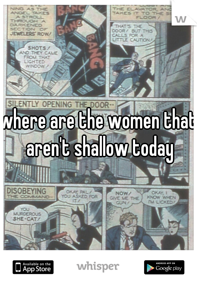 where are the women that aren't shallow today