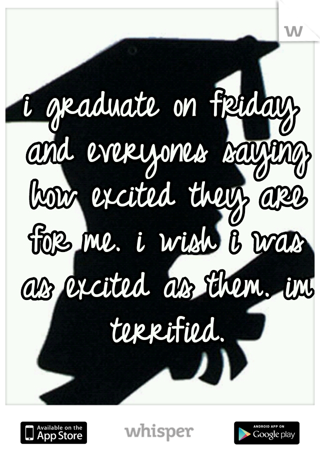 i graduate on friday and everyones saying how excited they are for me. i wish i was as excited as them. im terrified.