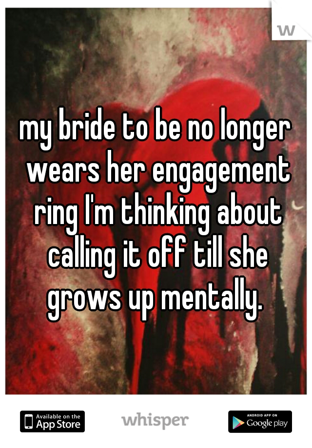 my bride to be no longer wears her engagement ring I'm thinking about calling it off till she grows up mentally.