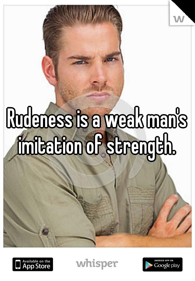 Rudeness is a weak man's imitation of strength.