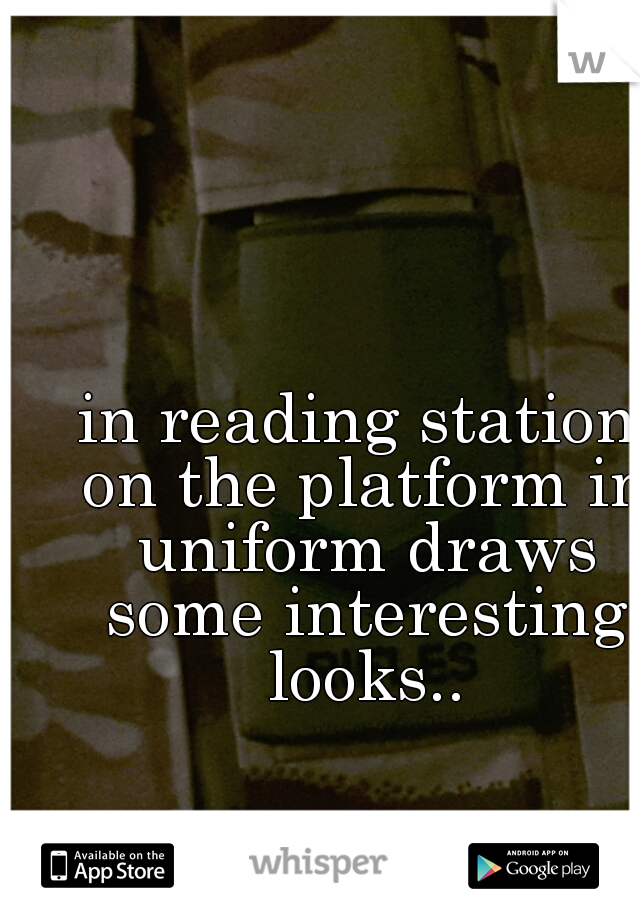 in reading station on the platform in uniform draws some interesting looks..