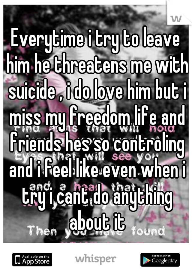 Everytime i try to leave him he threatens me with suicide , i do love him but i miss my freedom life and friends hes so controling and i feel like even when i try i cant do anything about it