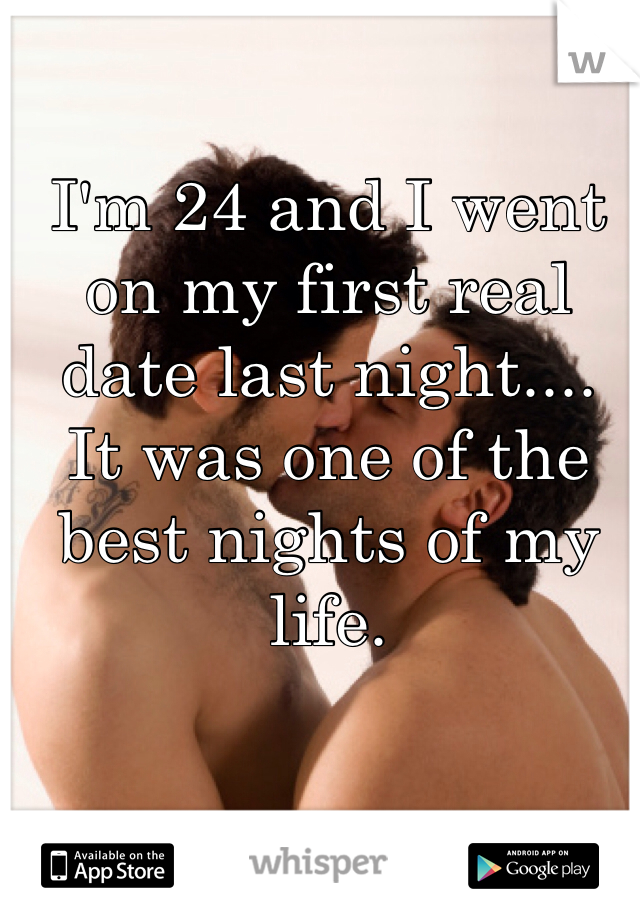 I'm 24 and I went on my first real date last night....  It was one of the best nights of my life.