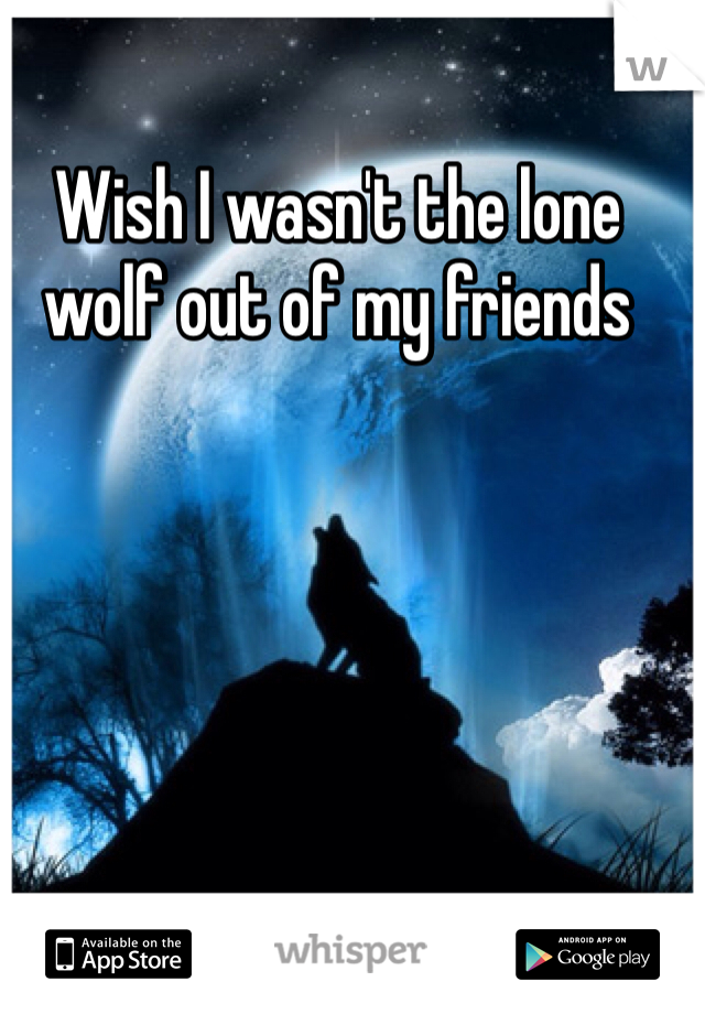 Wish I wasn't the lone wolf out of my friends