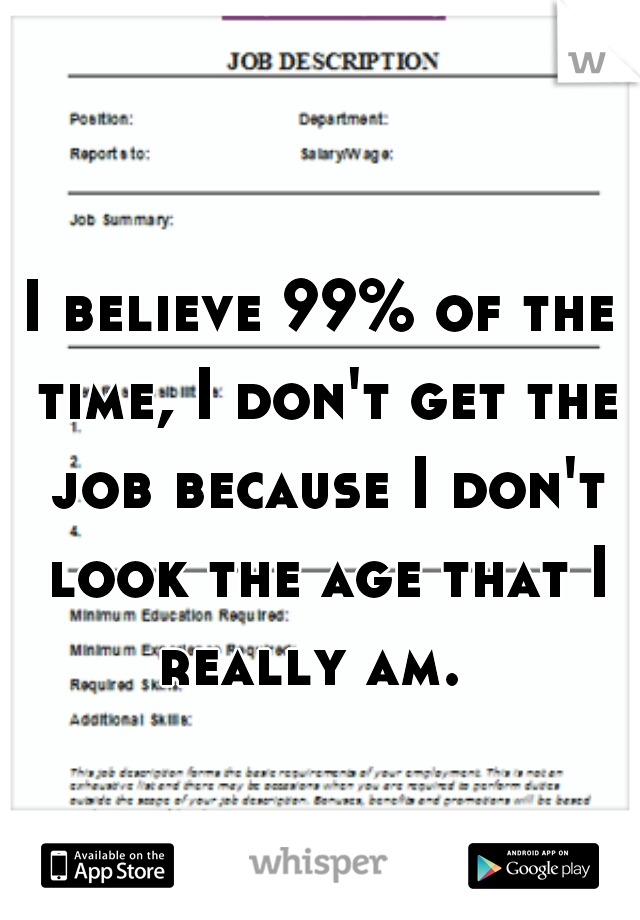I believe 99% of the time, I don't get the job because I don't look the age that I really am.